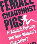 Female Chauvinist Pigs: Is raunch culture the new women's liberation?  Ariel Levy